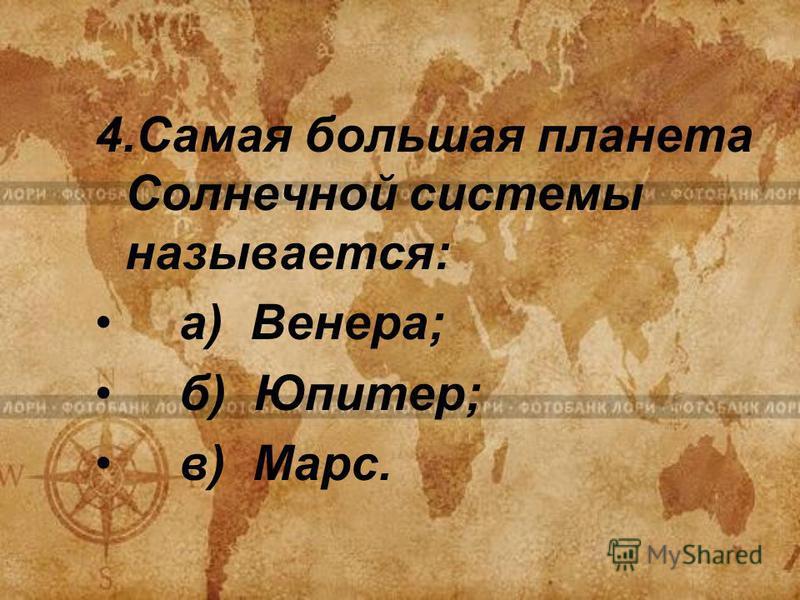 4. Самая большая планета Солнечной системы называется: а) Венера; б) Юпитер; в) Марс.