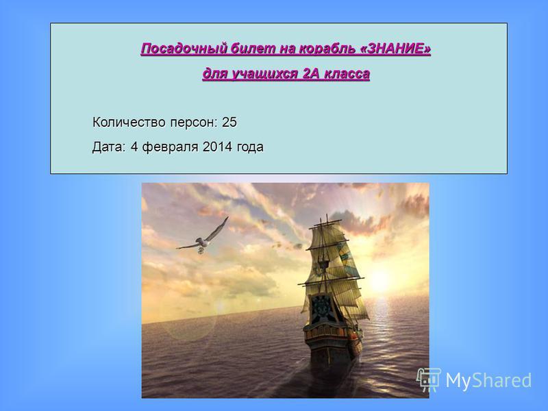 Посадочный билет на корабль «ЗНАНИЕ» для учащихся 2А класса Количество персон: 25 Дата: 4 февраля 2014 года