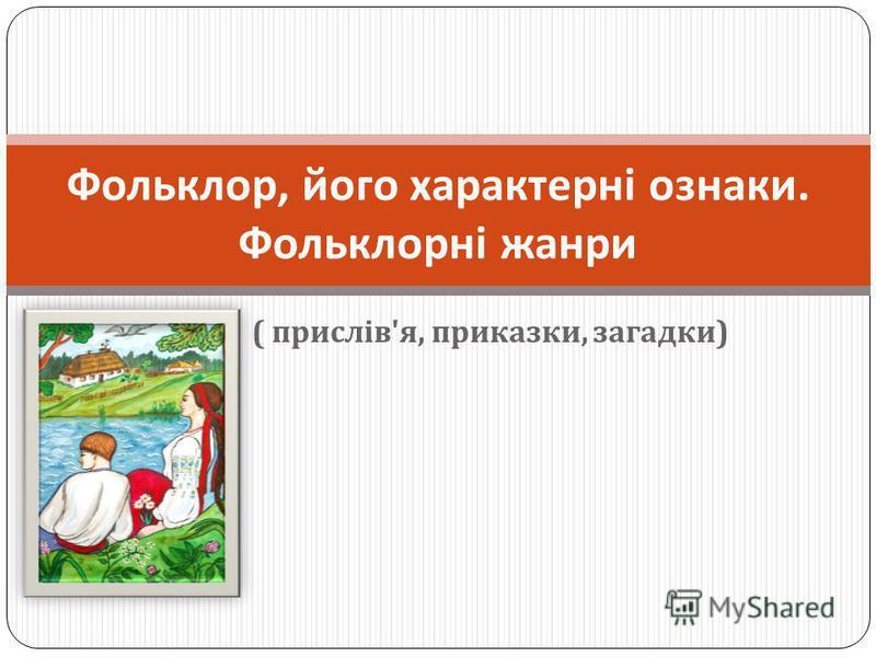 ( прислів ' я, приказки, загадки ) Фольклор, його характерні ознаки. Фольклорні жанри