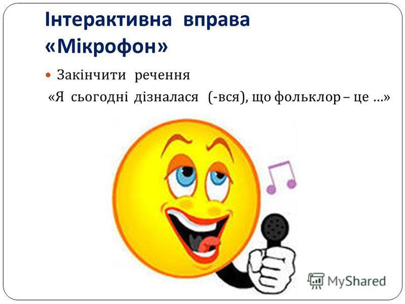 Інтерактивна вправа « Мікрофон » Закінчити речення « Я сьогодні дізналася (- вся ), що фольклор – це …»