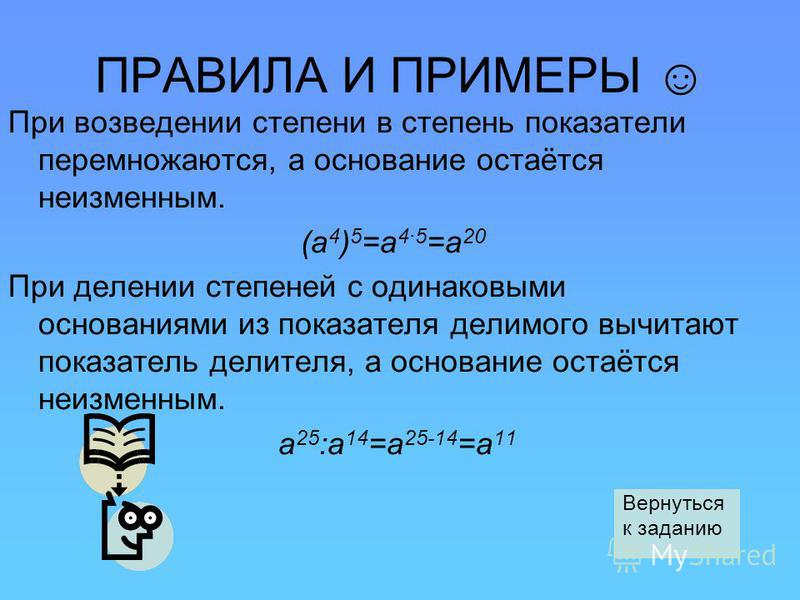 ПРАВИЛА И ПРИМЕРЫ При возведении степени в степень показатели перемножаются, а основание остаётся неизменным. (а 4 ) 5 =а 4·5 =а 20 При делении степеней с одинаковыми основаниями из показателя делимого вычитают показатель делителя, а основание остаёт