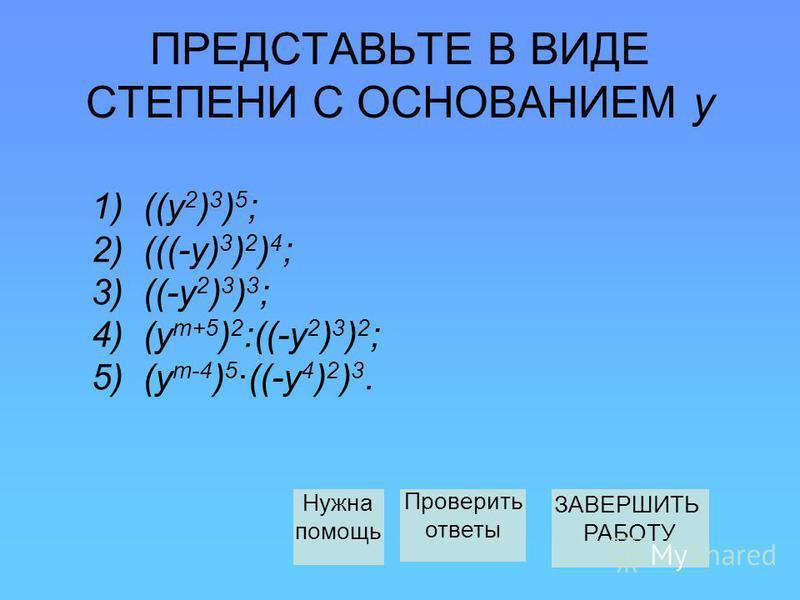 ПРЕДСТАВЬТЕ В ВИДЕ СТЕПЕНИ С ОСНОВАНИЕМ у 1) ((у 2 ) 3 ) 5 ; 2) (((-у) 3 ) 2 ) 4 ; 3) ((-у 2 ) 3 ) 3 ; 4) (у т+5 ) 2 :((-y 2 ) 3 ) 2 ; 5) (у т-4 ) 5 ·((-у 4 ) 2 ) 3. Нужна помощь ЗАВЕРШИТЬ РАБОТУ Проверить ответы