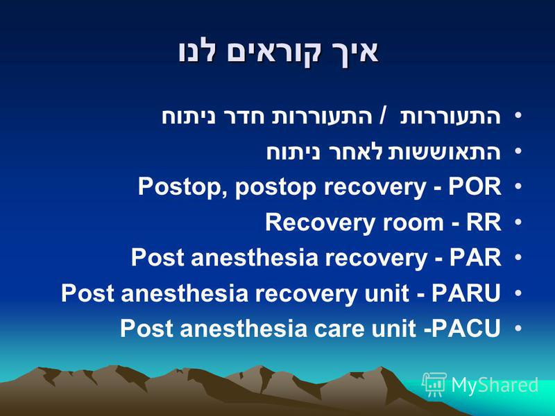 איך קוראים לנו התעוררות / התעוררות חדר ניתוח התאוששות לאחר ניתוח Postop, postop recovery - POR Recovery room - RR Post anesthesia recovery - PAR Post anesthesia recovery unit - PARU Post anesthesia care unit -PACU