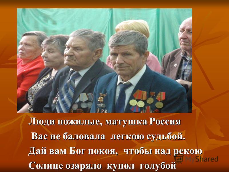 Люди пожилые, матушка Россия Вас не баловала легкою судьбой. Вас не баловала легкою судьбой. Дай вам Бог покоя, чтобы над рекою Солнце озаряло купол голубой
