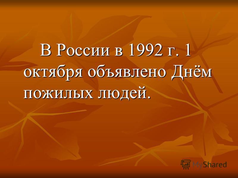 В России в 1992 г. 1 октября объявлено Днём пожилых людей. В России в 1992 г. 1 октября объявлено Днём пожилых людей.