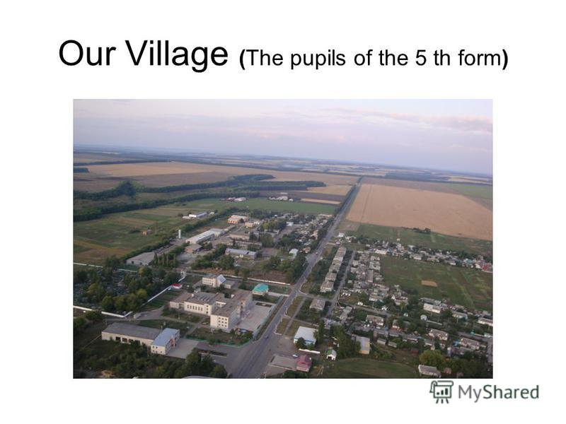 Our Village (The pupils of the 5 th form)