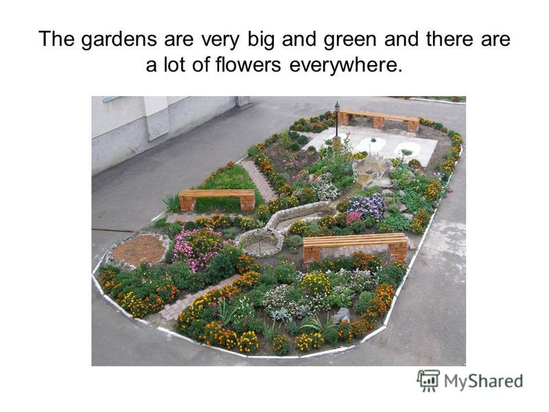The gardens are very big and green and there are a lot of flowers everywhere.