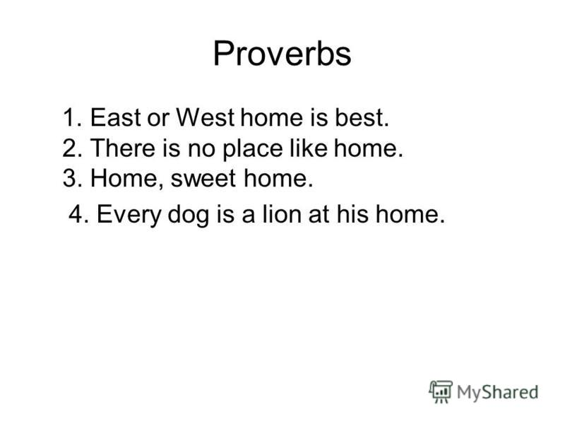 Proverbs 1. East or West home is best. 2. There is no place like home. 3. Home, sweet home. 4. Every dog is a lion at his home.