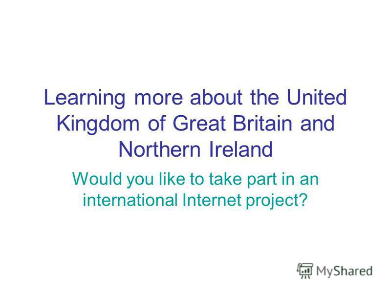 Learning more about the United Kingdom of Great Britain and Northern Ireland Would you like to take part in an international Internet project?