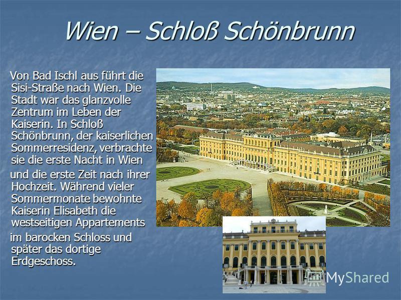 Wien – Schloß Schönbrunn Von Bad Ischl aus führt die Sisi-Straße nach Wien. Die Stadt war das glanzvolle Zentrum im Leben der Kaiserin. In Schloß Schönbrunn, der kaiserlichen Sommerresidenz, verbrachte sie die erste Nacht in Wien Von Bad Ischl aus fü