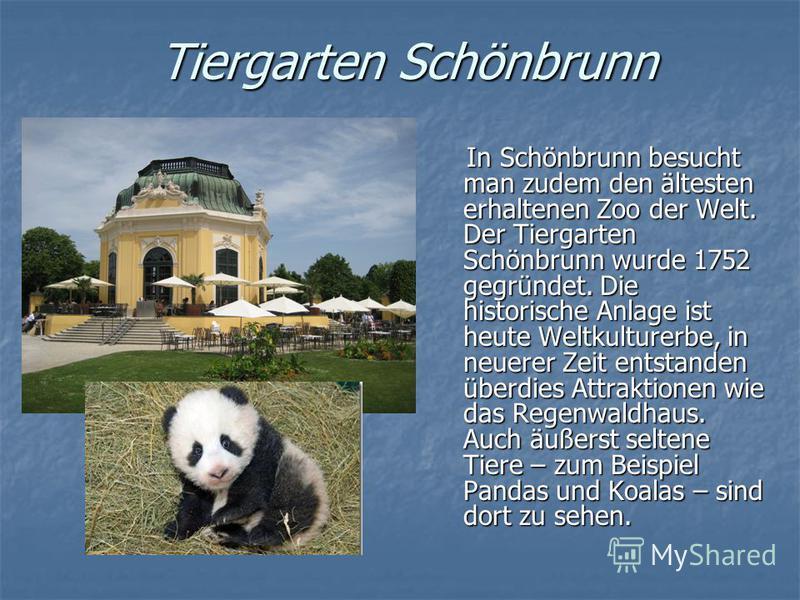 Tiergarten Schönbrunn In Schönbrunn besucht man zudem den ältesten erhaltenen Zoo der Welt. Der Tiergarten Schönbrunn wurde 1752 gegründet. Die historische Anlage ist heute Weltkulturerbe, in neuerer Zeit entstanden überdies Attraktionen wie das Rege