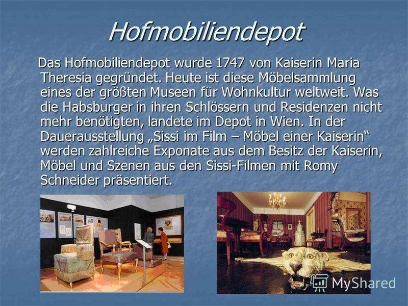 Hofmobiliendepot Das Hofmobiliendepot wurde 1747 von Kaiserin Maria Theresia gegründet. Heute ist diese Möbelsammlung eines der größten Museen für Wohnkultur weltweit. Was die Habsburger in ihren Schlössern und Residenzen nicht mehr benötigten, lande