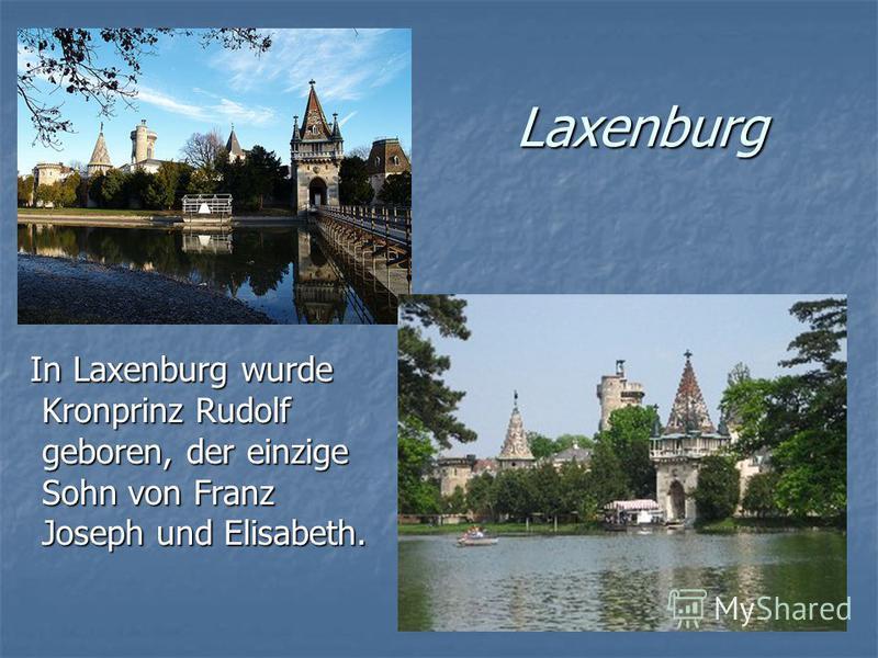 Laxenburg In Laxenburg wurde Kronprinz Rudolf geboren, der einzige Sohn von Franz Joseph und Elisabeth. In Laxenburg wurde Kronprinz Rudolf geboren, der einzige Sohn von Franz Joseph und Elisabeth.