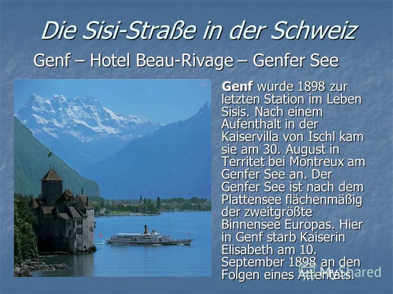 Die Sisi-Straße in der Schweiz Genf – Hotel Beau-Rivage – Genfer See Genf wurde 1898 zur letzten Station im Leben Sisis. Nach einem Aufenthalt in der Kaiservilla von Ischl kam sie am 30. August in Territet bei Montreux am Genfer See an. Der Genfer Se