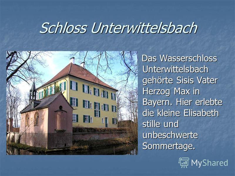 Schloss Unterwittelsbach Das Wasserschloss Unterwittelsbach gehörte Sisis Vater Herzog Max in Bayern. Hier erlebte die kleine Elisabeth stille und unbeschwerte Sommertage. Das Wasserschloss Unterwittelsbach gehörte Sisis Vater Herzog Max in Bayern. H
