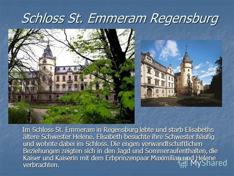 Schloss St. Emmeram Regensburg Im Schloss St. Emmeram in Regensburg lebte und starb Elisabeths ältere Schwester Helene. Elisabeth besuchte ihre Schwester häufig und wohnte dabei im Schloss. Die engen verwandtschaftlichen Beziehungen zeigten sich in d