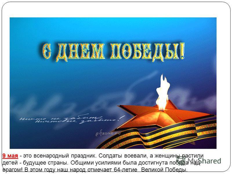 9 мая 9 мая - это всенародный праздник. Солдаты воевали, а женщины растили детей - будущее страны. Общими усилиями была достигнута победа над врагом! В этом году наш народ отмечает 64-летие Великой Победы. 2