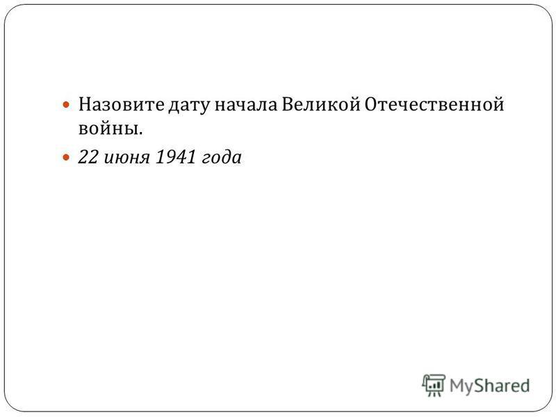 34 Назовите дату начала Великой Отечественной войны. 22 июня 1941 года