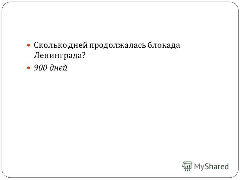37 Сколько дней продолжалась блокада Ленинграда ? 900 дней
