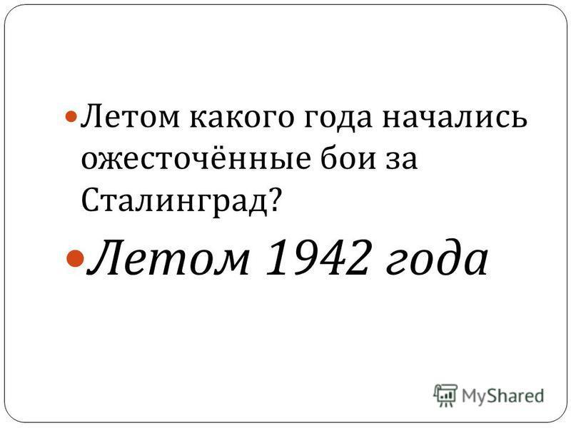 38 Летом какого года начались ожесточённые бои за Сталинград ? Летом 1942 года