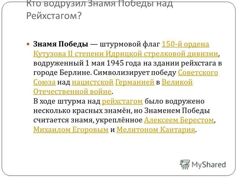 Кто водрузил Знамя Победы над Рейхстагом ? 39 Знамя Победы штурмовой флаг 150- й ордена Кутузова II степени Идрицкой стрелковой дивизии, водруженный 1 мая 1945 года на здании рейхстага в городе Берлине. Символизирует победу Советского Союза над нацис