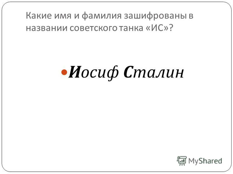 Какие имя и фамилия зашифрованы в названии советского танка « ИС »? 40 Иосиф Сталин