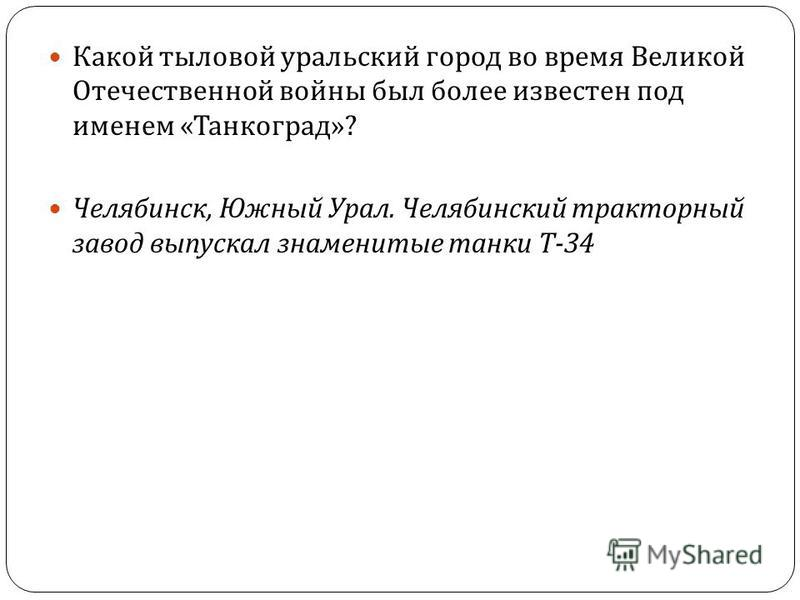 42 Какой тыловой уральский город во время Великой Отечественной войны был более известен под именем « Танкоград »? Челябинск, Южный Урал. Челябинский тракторный завод выпускал знаменитые танки Т -34