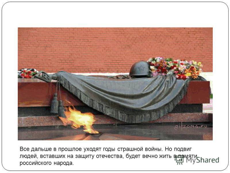 7 Все дальше в прошлое уходят годы страшной войны. Но подвиг людей, вставших на защиту отечества, будет вечно жить в памяти российского народа.