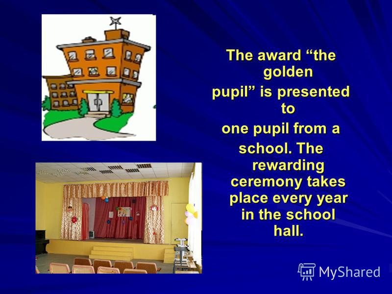 The award the golden pupil is presented to one pupil from a school. The rewarding ceremony takes place every year in the school hall.