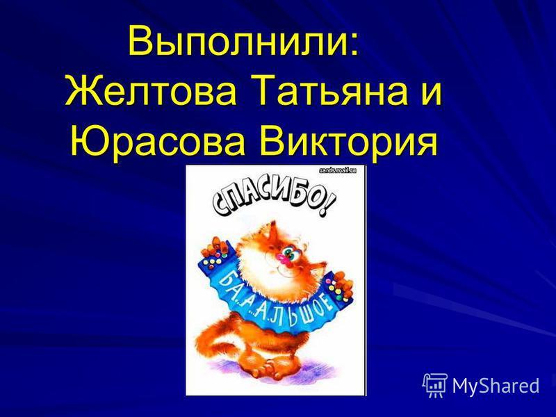 Выполнили: Желтова Татьяна и Юрасова Виктория