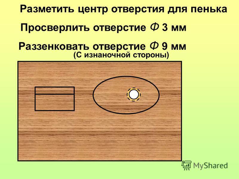 Разметить центр отверстия для пенька Просверлить отверстие Ф 3 мм Раззенковать отверстие Ф 9 мм (С изнаночной стороны)