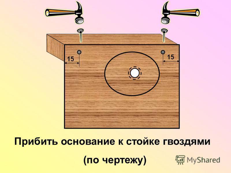 Прибить основание к стойке гвоздями (по чертежу)