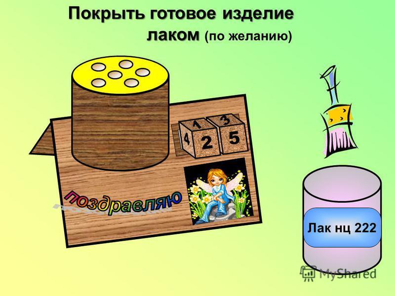 Лак нц 222 Покрыть готовое изделие лаком (по желанию) 2 1 5 3