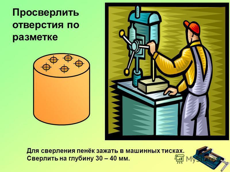 Просверлить отверстия по разметке Для сверления пенёк зажать в машинных тисках. Сверлить на глубину 30 – 40 мм.