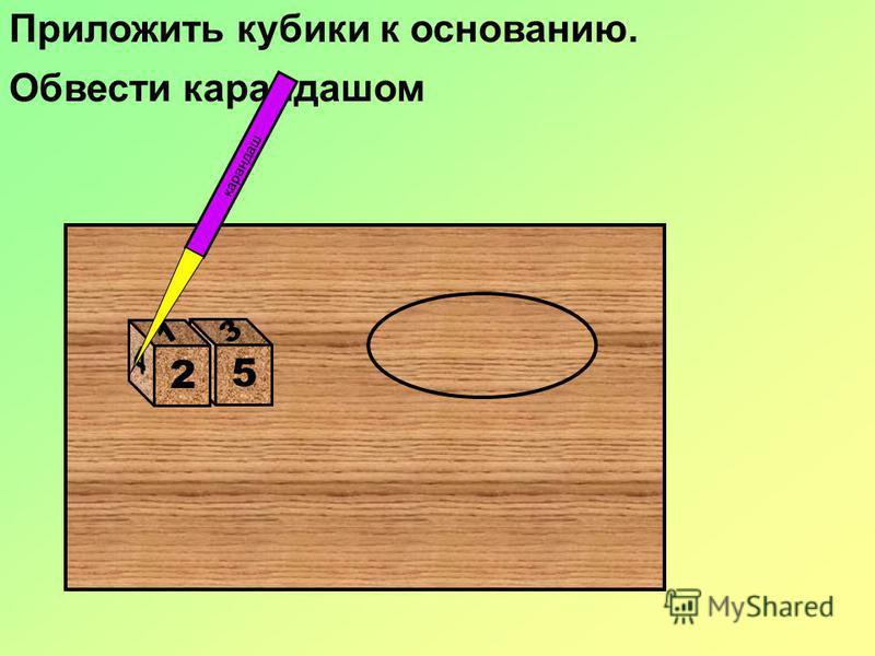 Приложить кубики к основанию. Обвести карандашом 2 1 5 3