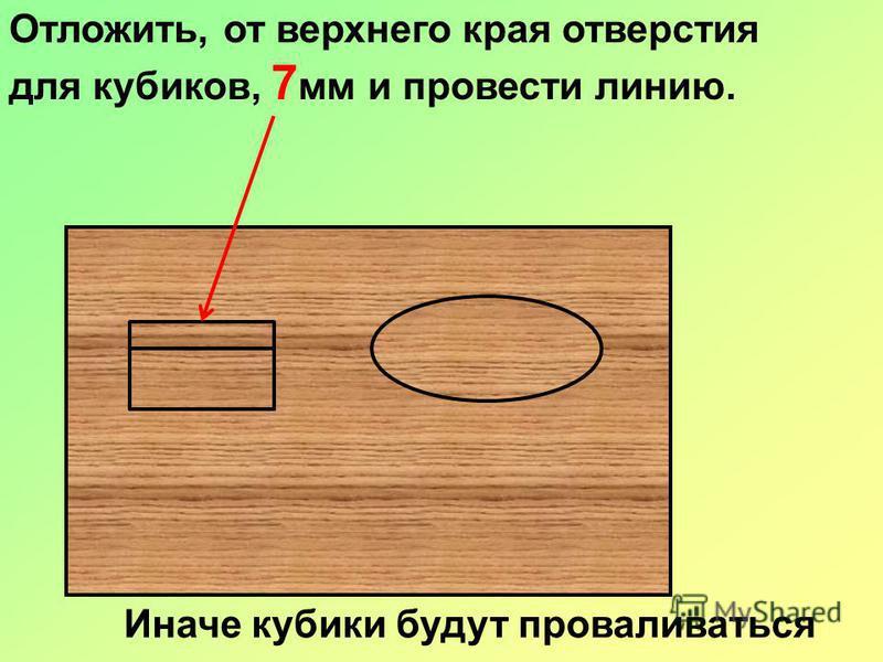 Отложить, от верхнего края отверстия для кубиков, 7 мм и провести линию. Иначе кубики будут проваливаться