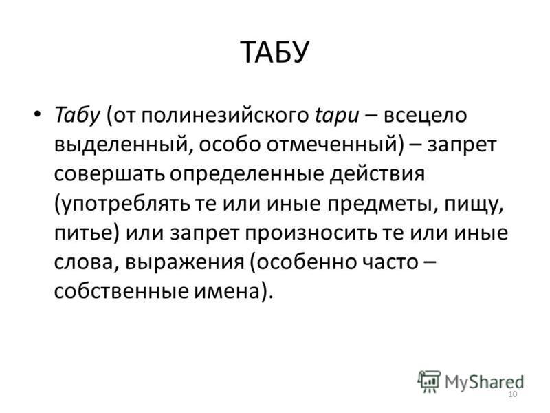 ТАБУ Табу (от полинезийского tapu – всецело выделенный, особо отмеченный) – запрет совершать определенные действия (употреблять те или иные предметы, пищу, питье) или запрет произносить те или иные слова, выражения (особенно часто – собственные имена