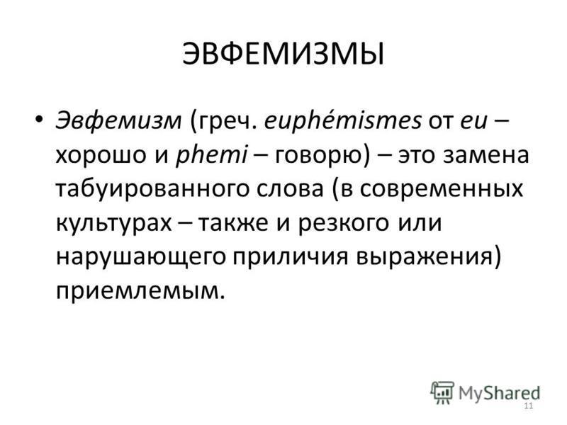 ЭВФЕМИЗМЫ Эвфемизм (греч. euphémismes от eu – хорошо и phemi – говорю) – это замена табуированного слова (в современных культурах – также и резкого или нарушающего приличия выражения) приемлемым. 11