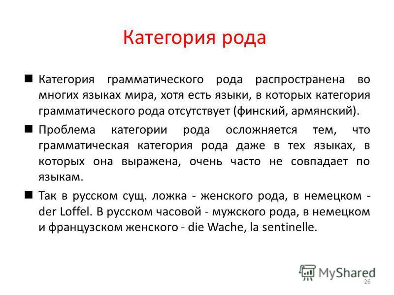 Категория рода Категория грамматического рода распространена во многих языках мира, хотя есть языки, в которых категория грамматического рода отсутствует (финский, армянский). Проблема категории рода осложняется тем, что грамматическая категория рода