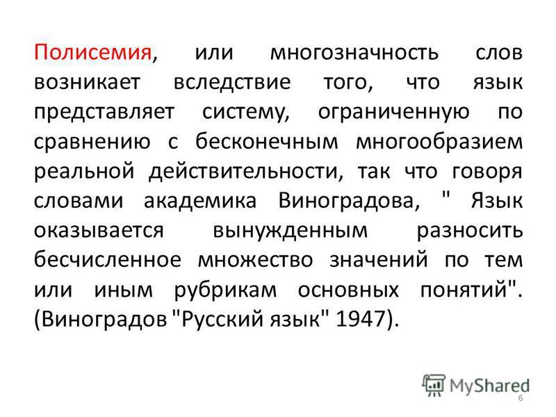 6 Полисемия, или многозначность слов возникает вследствие того, что язык представляет систему, ограниченную по сравнению с бесконечным многообразием реальной действительности, так что говоря словами академика Виноградова,