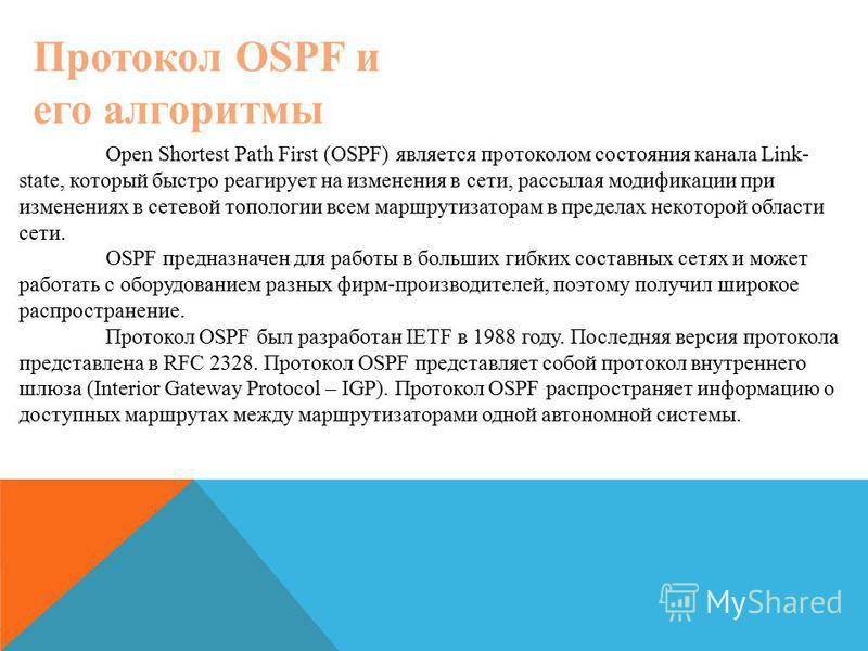 Протокол OSPF и его алгоритмы Open Shortest Path First (OSPF) является протоколом состояния канала Link- state, который быстро реагирует на изменения в сети, рассылая модификации при изменениях в сетевой топологии всем маршрутизаторам в пределах неко