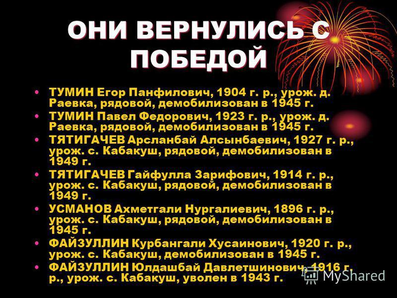 ОНИ ВЕРНУЛИСЬ С ПОБЕДОЙ ТУМИН Егор Панфилович, 1904 г. р., урож. д. Раевка, рядовой, демобилизован в 1945 г. ТУМИН Павел Федорович, 1923 г. р., урож. д. Раевка, рядовой, демобилизован в 1945 г. ТЯТИГАЧЕВ Арсланбай Алсынбаевич, 1927 г. р., урож. с. Ка