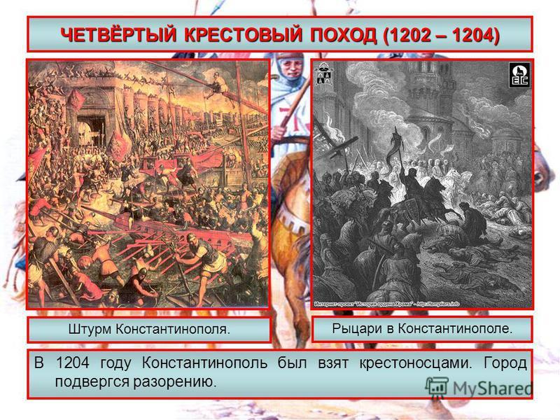 ЧЕТВЁРТЫЙ КРЕСТОВЫЙ ПОХОД (1202 – 1204) В 1204 году Константинополь был взят крестоносцами. Город подвергся разорению. Штурм Константинополя. Рыцари в Константинополе.