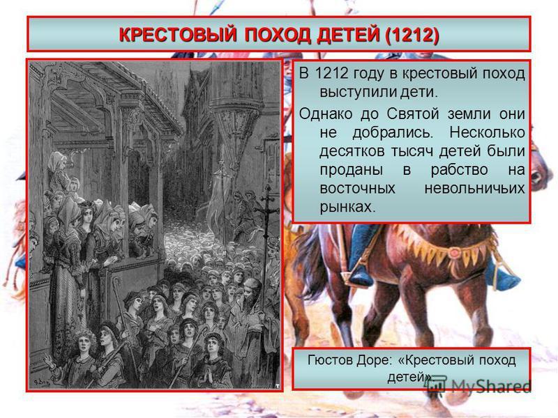 КРЕСТОВЫЙ ПОХОД ДЕТЕЙ (1212) В 1212 году в крестовый поход выступили дети. Однако до Святой земли они не добрались. Несколько десятков тысяч детей были проданы в рабство на восточных невольничьих рынках. Гюстов Доре: «Крестовый поход детей».