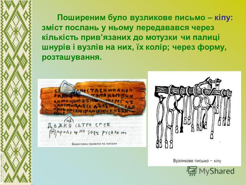 Поширеним було вузликове письмо – кіпу: зміст послань у ньому передавався через кількість привязаних до мотузки чи палиці шнурів і вузлів на них, їх колір; через форму, розташування.
