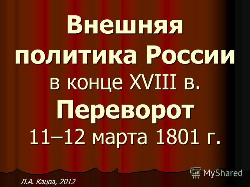 Внешняя политика России в конце XVIII в. Переворот 11–12 марта 1801 г. Л.А. Кацва, 2012