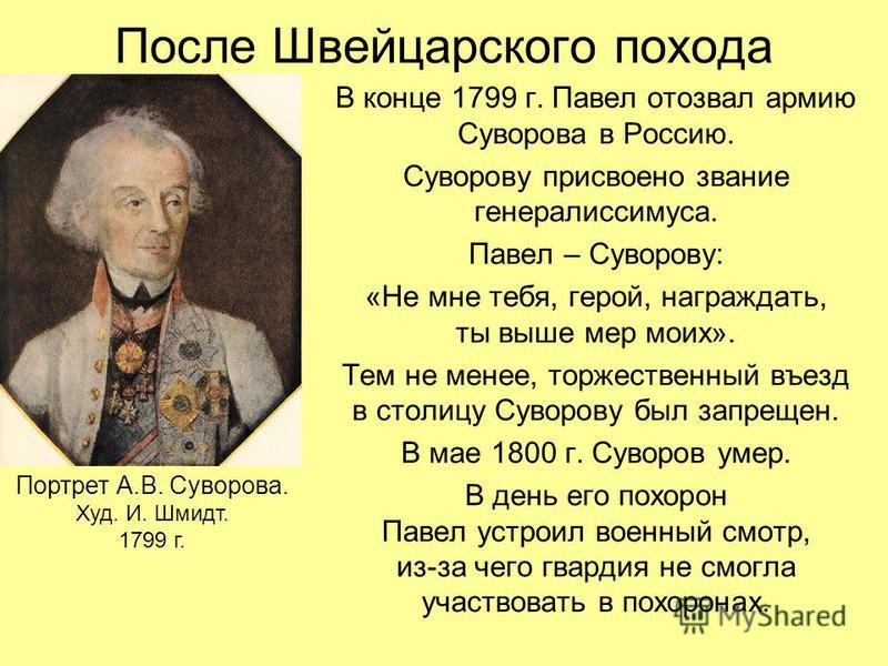 После Швейцарского похода В конце 1799 г. Павел отозвал армию Суворова в Россию. Суворову присвоено звание генералиссимуса. Павел – Суворову: «Не мне тебя, герой, награждать, ты выше мер моих». Тем не менее, торжественный въезд в столицу Суворову был