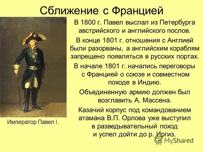 Сближение с Францией В 1800 г. Павел выслал из Петербурга австрийского и английского послов. В конце 1801 г. отношения с Англией были разорваны, а английским кораблям запрещено появляться в русских портах. В начале 1801 г. начались переговоры с Франц