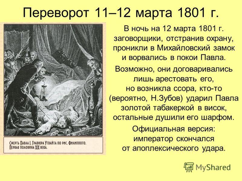 Переворот 11–12 марта 1801 г. В ночь на 12 марта 1801 г. заговорщики, отстранив охрану, проникли в Михайловский замок и ворвались в покои Павла. Возможно, они договаривались лишь арестовать его, но возникла ссора, кто-то (вероятно, Н.Зубов) ударил Па