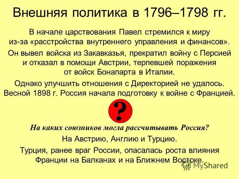 Внешняя политика в 1796–1798 гг. В начале царствования Павел стремился к миру из-за «расстройства внутреннего управления и финансов». Он вывел войска из Закавказья, прекратил войну с Персией и отказал в помощи Австрии, терпевшей поражения от войск Бо